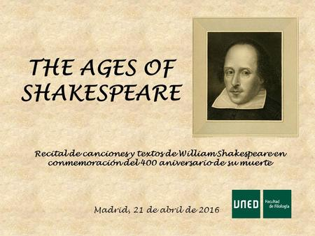 THE AGES OF SHAKESPEARE Recital de canciones y textos de William Shakespeare en conmemoración del 400 aniversario de su muerte Madrid, 21 de abril de 2016.