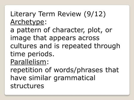 Literary Term Review (9/12) Archetype: a pattern of character, plot, or image that appears across cultures and is repeated through time periods. Parallelism:
