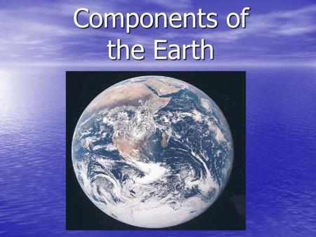 Components of the Earth. 1.Atmosphere (air) is the gases surrounding the Earth.