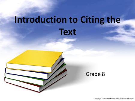 Introduction to Citing the Text Grade 8 Copyright 2014 by Write Score, LLC. All Rights Reserved.
