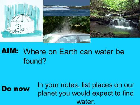 AIM: Do now In your notes, list places on our planet you would expect to find water. Where on <strong>Earth</strong> can water be found?