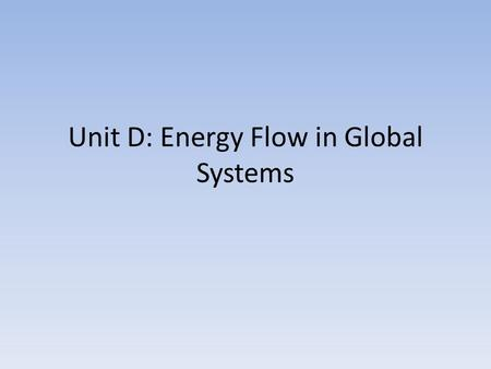 Unit D: Energy Flow in Global Systems. The Biosphere.