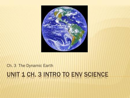 Ch. 3 The Dynamic Earth.  Earth is a system with 4 parts  Geosphere – rock  Atmosphere – air  Hydrosphere – water  Biosphere – living things  These.