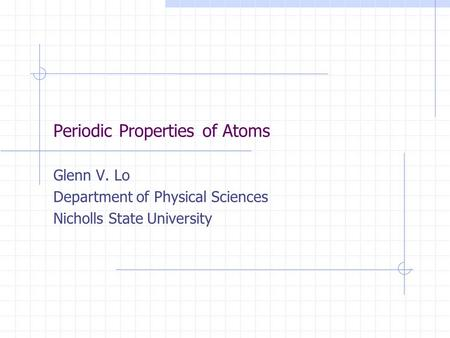 Periodic Properties of Atoms Glenn V. Lo Department of Physical Sciences Nicholls State University.