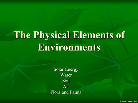 The Physical Elements of Environments Solar Energy WaterSoilAir Flora and Fauna © Karen Devine 2010.