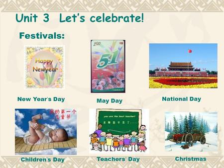 Unit 3 Let's celebrate! Festivals: New Year ' s Day May Day National Day Children ' s Day Teachers ' DayChristmas.