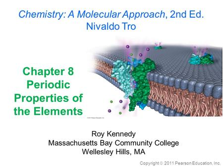 Copyright  2011 Pearson Education, Inc. Chapter 8 Periodic Properties of the Elements Roy Kennedy Massachusetts Bay Community College Wellesley Hills,