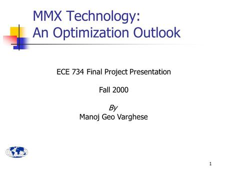 1 ECE 734 Final Project Presentation Fall 2000 By Manoj Geo Varghese MMX Technology: An Optimization Outlook.