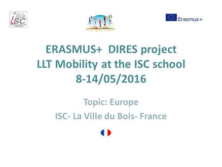 ERASMUS+ DIRES project LLT Mobility at the ISC school 8-14/05/2016 Topic: Europe ISC- La Ville du Bois- France.