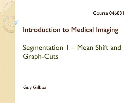 Introduction to Medical Imaging Introduction to Medical Imaging Segmentation 1 – Mean Shift and Graph-Cuts Guy Gilboa Course 046831.