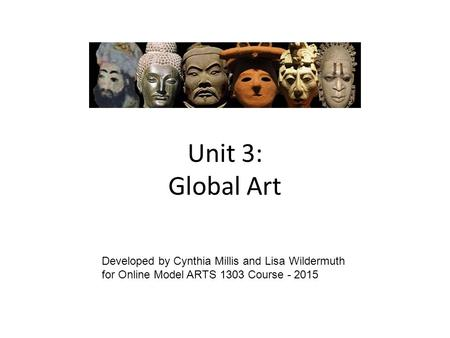 Unit 3: Global Art Developed by Cynthia Millis and Lisa Wildermuth for Online Model ARTS 1303 Course - 2015.