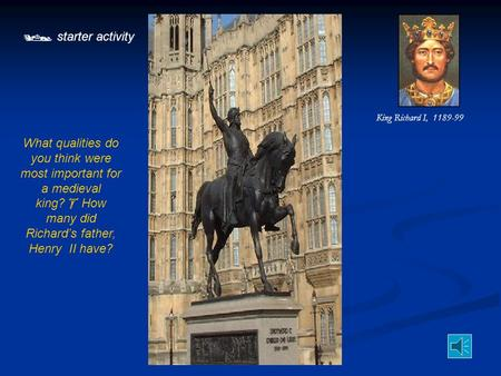  starter activity What qualities do you think were most important for a medieval king?  How many did Richard's father, Henry II have? King Richard I,