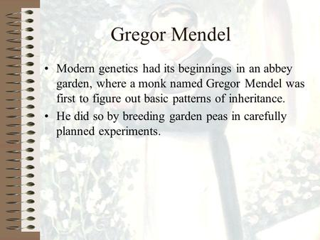 Gregor Mendel Modern genetics had its beginnings in an abbey garden, where a monk named Gregor Mendel was first to figure out basic patterns of inheritance.