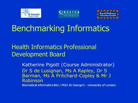 Benchmarking Informatics Health Informatics Professional Development Board Katherine Pigott (Course Administrator) Dr S de Lusignan, Ms A Rapley, Dr S.