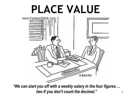 "PLACE VALUE ""We can start you off with a weekly salary in the four figures … two if you don't count the decimal."" 1."