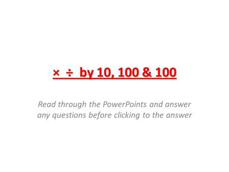 × ÷ by 10, 100 & 100 Read through the PowerPoints and answer any questions before clicking to the answer.