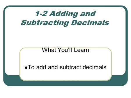 1-2 Adding and Subtracting Decimals What You'll Learn To add and subtract decimals.