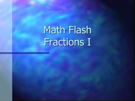 Math Flash Fractions I. Parts of a Fraction 3 4 = the number of parts = the total number of parts that equal a whole.