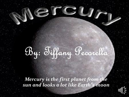 By: Tiffany Pecorella Mercury is the first planet from the sun and looks a lot like Earth's moon.