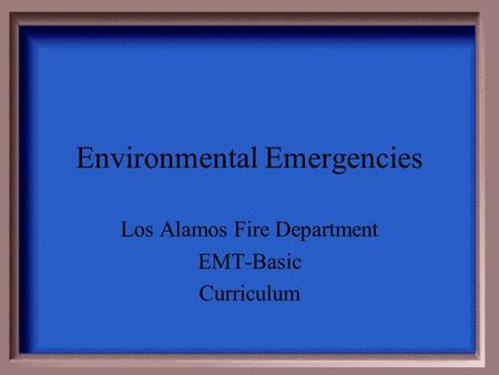 Environmental Emergencies Los Alamos Fire Department EMT-Basic Curriculum.