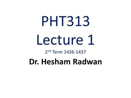 PHT313 Lecture 1 2 nd Term 1436-1437 Dr. Hesham Radwan.
