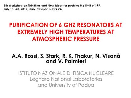 PURIFICATION OF 6 GHZ RESONATORS AT EXTREMELY HIGH TEMPERATURES AT ATMOSPHERIC PRESSURE A.A. Rossi, S. Stark, R. K. Thakur, N. Visonà and V. Palmieri ISTITUTO.