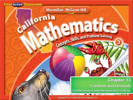 Splash Screen Chapter 13 Fractions and Decimals Click the mouse or press the space bar to continue. Chapter 13 Fractions and Decimals Click the mouse or.