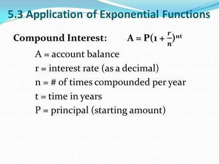 5.3 Application of Exponential Functions. Continuously Compounded Interest: A = Pe rt A = account balance r = interest rate (as a decimal) t = time in.