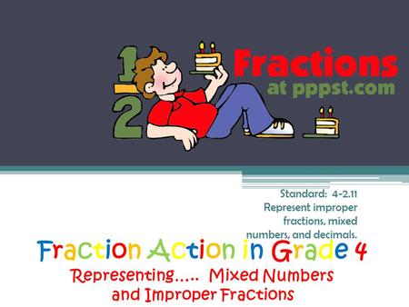 Fraction Action in Grade 4 Representing….. Mixed Numbers and Improper Fractions Standard: 4-2.11 Represent improper fractions, mixed numbers, and decimals.