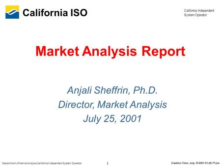 California Independent System Operator 1 Department of Market Analysis California Independent System Operator California ISO Creation Time: July, 10 2001.