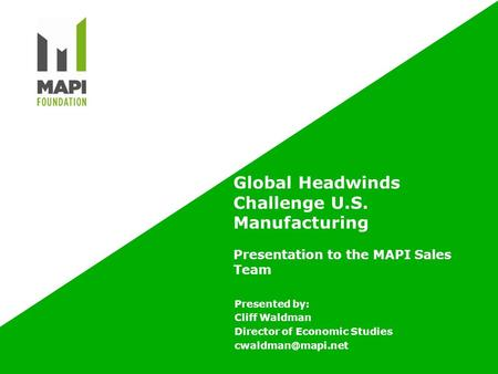 Global Headwinds Challenge U.S. Manufacturing Presentation to the MAPI Sales Team Presented by: Cliff Waldman Director of Economic Studies