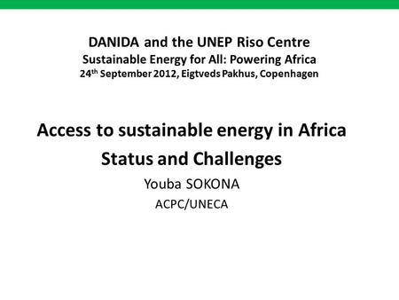 DANIDA and the UNEP Riso Centre Sustainable Energy for All: Powering Africa 24 th September 2012, Eigtveds Pakhus, Copenhagen Access to sustainable energy.