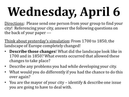 Wednesday, April 6 Directions: Please send one person from your group to find your city! Referencing your city, answer the following questions on the back.