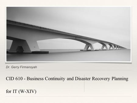 Dr. Gerry Firmansyah CID 610 - Business Continuity and Disaster Recovery Planning for IT (W-XIV)
