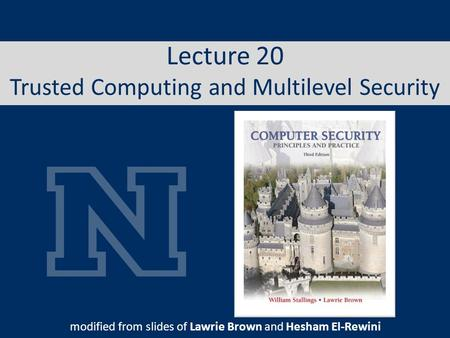 Lecture 20 Trusted Computing and Multilevel Security modified from slides of Lawrie Brown and Hesham El-Rewini.