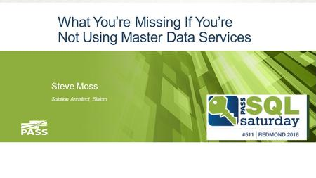 What You're Missing If You're Not Using Master Data Services Steve Moss Solution Architect, Slalom.