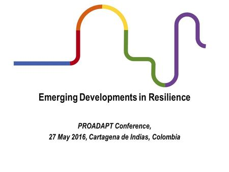 Emerging Developments in Resilience PROADAPT Conference, 27 May 2016, Cartagena de Indias, Colombia.