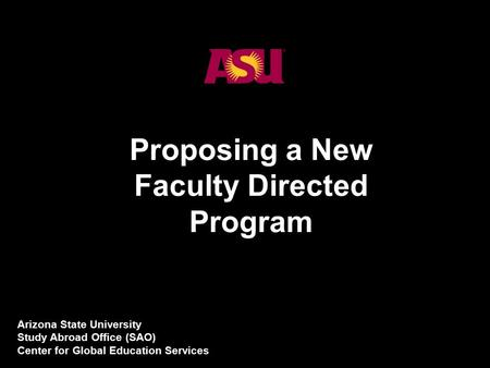 1 Proposing a New Faculty Directed Program Arizona State University Study Abroad Office (SAO) Center for Global Education Services.