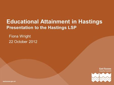 Educational Attainment in Hastings Presentation to the Hastings LSP Fiona Wright 22 October 2012.