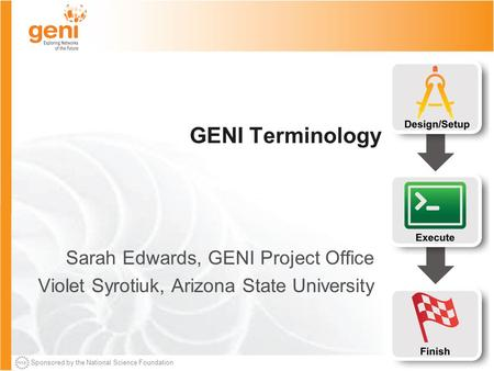 Sponsored by the National Science Foundation GENI Terminology Sarah Edwards, GENI Project Office Violet Syrotiuk, Arizona State University.