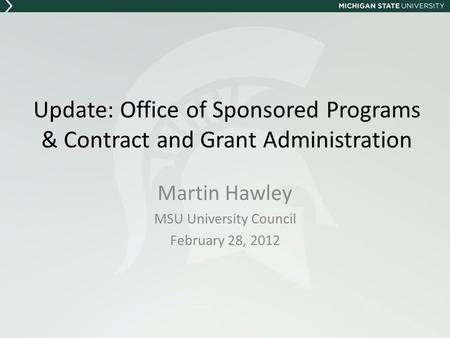 Update: Office of Sponsored Programs & Contract and Grant Administration Martin Hawley MSU University Council February 28, 2012.