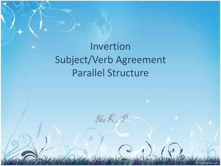 Invertion Subject/Verb Agreement Parallel Structure Ike K.P.
