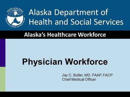 1 Healthcare Workforce, HSS Hearing 1/29/09 Physician Workforce Alaska's Healthcare Workforce Jay C. Butler, MD, FAAP, FACP Chief Medical Officer.