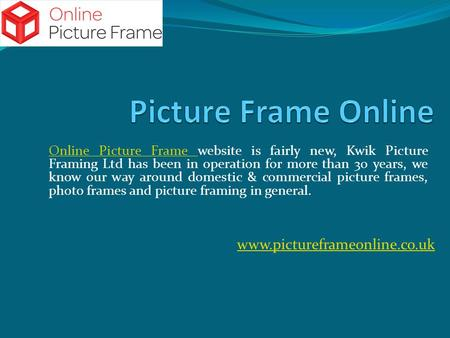 Online Picture Frame Online Picture Frame website is fairly new, Kwik Picture Framing Ltd has been in operation for more than 30 years, we know our way.