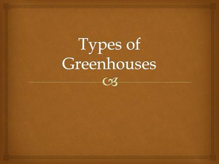    1. List and describe the different types of greenhouses on a quiz with 85 % accuracy.  2. List common framing materials used in greenhouses on.