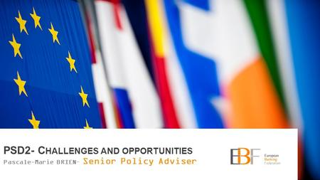 2 PSD2- C HALLENGES AND OPPORTUNITIES Pascale-Marie BRIEN– Senior Policy Adviser.