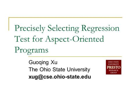 Precisely Selecting Regression Test for Aspect-Oriented Programs Guoqing Xu The Ohio State University