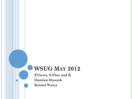 WSUG M AY 2012 EViews, S-Plus and R Damian Staszek Bristol Water.