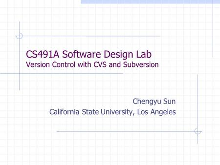 CS491A Software Design Lab Version Control with CVS and Subversion Chengyu Sun California State University, Los Angeles.