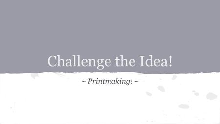 Challenge the Idea! ~ Printmaking! ~. Challenge the Idea: Printmaking Deciding what to print is one of the most important tasks you'll accomplish during.